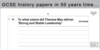 "Memes, Bible, and History: GCSE history papers in 50 years time...  Do not write  outside the  1 (e)  To what extent did Theresa May deliver  [10 marks]  ""Strong and Stable Leadership'  POLITICAL  BIBLE"