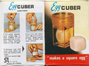 "surreal–memes:  [Src]: gCUBER  CUBER  DIRECTIONS:  1. Put warm, peeled,  hard boiled egg in  EGG CUBER with  base plate flat in bot-  tom. Place forming  plate on top of eg8  2. Screw top down  until egg becom es  square. (Best results  if EGG CUBER has  been chilied)  3. Unscrew cap and  push base plateup  from the bottom with  finger.  Remove square egs  ""makes a square egg  Na, 807B  MADE IN CHINA surreal–memes:  [Src]"