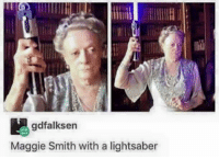 In case you're having a bad day, I give you Maggie Smith with a lightsaber 😍: gdfalksen  Maggie Smith with a lightsaber In case you're having a bad day, I give you Maggie Smith with a lightsaber 😍