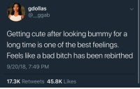 Bad, Bad Bitch, and Bitch: gdollas  @_ggab  Getting cute after looking bummy for a  long time is one of the best feelings.  Feels like a bad bitch has been rebirthed  9/20/18, 7:49 PM  17.3K Retweets 45.8K Likes