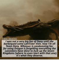 . AGREE or DISAGREE❔ . ⚜Click the link in my bio to submit confessions! You can also submit your confessions via DM.⚜ ✨Confessions aren't mine!✨ . gameofthrones got gotconfess daenerystargaryen targaryen daenerys lannister asoiaf: GDTCONFESS  I was not a very big fan of Dany until she  barbequed somé Lannister men, now I'm all  Team Dany. Whoever is condemning her  for using Drogon is forgetting everything the  Lannisters have done to fuck up the Seven  Kingdoms (where to even start with that one)  It's what they deserve. . AGREE or DISAGREE❔ . ⚜Click the link in my bio to submit confessions! You can also submit your confessions via DM.⚜ ✨Confessions aren't mine!✨ . gameofthrones got gotconfess daenerystargaryen targaryen daenerys lannister asoiaf