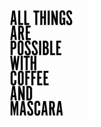"""Seriously though... """"All things are possible with coffee and mascara."""": GE  NL  BEA  SHF  LEST DS  LRO-ON  AAPWCAM Seriously though... """"All things are possible with coffee and mascara."""""""
