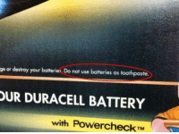 Battery, Duracell, and You: ge or destroy your batteries. Do not use batteries as toothpaste.  UR DURACELL BATTERY  with PowerCheck TM Fu k you