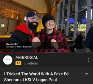 Fake, Videos, and Ed Sheeran: GEA  KeemStar  YouTuber -5 Million Subscribers  AMBROSIAL  ΑMΒΡΟΣΙΑΕ  3 videos  Ad  I Tricked The World With A Fake Ed  Sheeran at KSI V Logan Paul Absolute Madlad