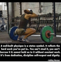 Words 👌🏼: ged by IRON  A well-built physique is a status symbol. It reflects the  hard work you've put in.. You can't steal it, you can't  borrow it & cannot hold on to it without constant work.  It's from dedication, discipline self-respect and dignity.  Ashley Horner Words 👌🏼