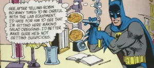 What's cooking, Bats?: GEE AFTER TELLING ROBIN  50 MANY TIMES TO BE CAREFUL  WITH THE LAB EQUIPMENT  ID HATE FOR HIM TO GEE THAT  IM GITTING HERE MAKING  SALAD DRESGING.ID BETTER  MAKE SURE HES NOT  GETTING SUSPICIOUS What's cooking, Bats?