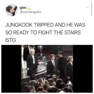 Fight, Gee, and Tripped: gee  @winterguks  JUNGKOOK TRIPPED AND HE WAS  SO READY TO FIGHT THE STAIRS  STG
