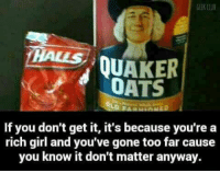 *MzMargie*: GEEK CLUB  HALLS  QUAKER  OATS  If you don't get it, it's because you're a  rich girl and you've gone too far cause  you know it don't matter anyway. *MzMargie*