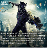 Facts, Golden Globes, and Memes: GEEK  FACTS  1  Black Panther (2018) has been nominated for  Best Picture at the Golden Globes. This is Marvel  Studios first ever nomination and the first time a  superhero film has been nominated in the Best  Picture category. Source: Gizmodo As many of you know, I enjoyed Black Panther, but I do feel it's a little overrated as a movie. I appreciate the cultural significance, and it can only be positive if more of the movie-going public feel represented. Everyone deserves a superhero who they can identify with. My question is, can you rank your favourite superhero movies of the year from best to worst? 1. Infinity War 2. Spider-Verse 3. Venom 4. Black Panther. 5. Deadpool 2 6. Ant-Man and the Wasp (edited to add last two movies that I forgot watching) ••• Turn on notifications + Follow: 🍿 - @MovieFacts 🤓 - @GeekFacts 🤔 - @GeekQuote