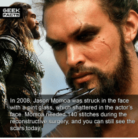 Facts, Memes, and Stitches: GEEK  FACTS  1n 2008, Jason Momoa was struck in the face  withapintclass, which shattered in the actor's  face Momoa needed-140 stitches during the  reconstructive surgery, and you can still see the  scars today Ouch. What did you think of the Aquaman trailer? Highlights? Lowlights? Comment below.👌🏻 --Must Follow 🍩 - @GrubFacts 🍿 - @MovieFacts 🤓 - @GeekFacts 🤔 - @GeekQuote ✈️ - @TripFacts