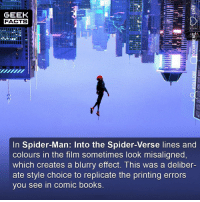 Bad, Books, and Facts: GEEK  FACTS  5  In Spider-Man: Into the Spider-Verse lines and  colours in the film sometimes look misaligned,  which creates a blurry effect. This was a deliber-  ate style choice to replicate the printing errors  you see in comiC books Look at the picture above closely, particularly the techniques used on the skyline. When frozen it literally looks like a frame from a comic book. For example, misaligned lines, dots and colours. The directors tried to create a new visual language underpinned by the qualities (good and bad) of a comic book. Absolutely fascinating. Who's watching this opening night? ••• Turn on notifications + Follow: 🍩 - @GrubFacts 🍿 - @MovieFacts 🤓 - @GeekFacts 🤔 - @GeekQuote ✈️ - @tripfacts