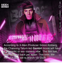 Facts, Memes, and Sex: GEEK  FACTS  According to X-Men Producer Simon Kinberg,  the Channing Tatum-led Gambit movie will have  a romantic or sex comedy vibe'. The film has  been pushed back yet again. This time, the  movie is now set to March 13, 2020 When I think of Gambit, Channing Tatum was never the actor I imagined. That said, I think he's a decent actor. Question is, do you think it will ever get made? (Image; @bosslogic) Comment below.👌🏻 ••• Turn on notifications + Follow: 🍩 - @GrubFacts 🍿 - @MovieFacts 🤓 - @GeekFacts 🤔 - @GeekQuote ✈️ - @TripFacts