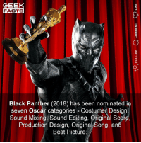 Facts, Memes, and Oscars: GEEK  FACTS  Black Panther (2018) has been nominated in  seven Oscar categories Costumer Design.  Sound Mixing Sound Editing, Original Score  Production Design, Original Song, and  Best Picture Incredible. Regardless of what you thought of the film. We're all geeks, let's get behind Black Panther! I hope it clears up at the Oscars. Thoughts? Comment below.👌🏻 ••• Turn on notifications + Follow: 🍿 - @MovieFacts 🤓 - @GeekFacts 🤔 - @GeekQuote