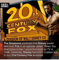 "Disney, Facts, and Memes: GEEK  FACTS  CENTu  A DIVISION OF WALT DISNEY CO  The Simpsons predicted that Disney would  take over Fox in an episode called ""When You  Dish Upon A Star,"" which first aired on TV in  1998. Yesterday, Disney had a $71.3 billion bid  to buy 21st Century Fox accepted. Lots of ""ifs"", ""buts"" and ""maybes""... but if Marvel Studios produced their own X-Men movie, it would cross 1.5B at box office. Absolutely no doubt. Comment below. 👇🏻 -- Must Follow 🍿 - @MovieFacts 🤓 - @GeekFacts 🤔 - @GeekQuote 🍩 - @GrubFacts"