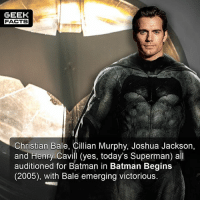 Batman, Facts, and Jake Gyllenhaal: GEEK  FACTS  Christian Bale, Cillian Murphy, Joshua Jackson,  and Henry Cavill (yes, today's Superman) all  auditioned for Batman in Batman Begins  (2005), with Bale emerging victorious. Hard to imagine Henry Cavill as Batman. I know David S. Goyer wanted Jake Gyllenhaal to play Bats too. Who would be your pick for the caped crusader in the next Batman movie? Comment below. 👇🏻 -- Must Follow 🍿 - @MovieFacts 🤓 - @GeekFacts 🤔 - @GeekQuote