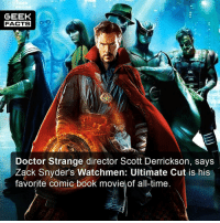 Doctor, Facts, and Memes: GEEK  FACTS  Doctor Strange director Scott Derrickson, says  Zack Snyder's Watchmen: Ultimate Cut is his  favorite comic book moviel of all-time Fair play to him. Most directors on the Marvel roster toe the party line, and for him the come out and say this says a lot. What did you think of Watchmen? Comment below.👌🏻 --Must Follow 🍩 - @GrubFacts 🍿 - @MovieFacts 🤓 - @GeekFacts 🤔 - @GeekQuote