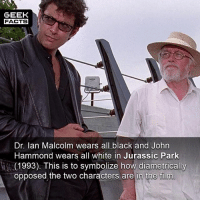 Facts, Jurassic Park, and Jurassic World: GEEK  FACTS  Dr. lan Malcolm wears all black and John  Hammond wears all white in Jurassic Park  、(1993). This is to symbolize how diametrically  opposed the two characters are in the film I actually did not know this. Subliminal. What did everyone think of Jurassic World? Rate out of 10 below. -- Must Follow 🎥 - @MovieFacts 🤓 - @GeekFacts 🤔 - @GeekQuote 😎 - @GeekFeedDotCom