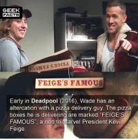 "Facts, Memes, and Pizza: GEEK  FACTS  FEIGE'S FAMOUS  Early in Deadpool (2016), Wade has an  altercation with a pizza delivery guy. The pizza  boxes he is delivering are marked ""FEIGE'S  FAMOUS"", a nod to Marvel President Kevin  Feige. I've watched Deadpool a number of times, but only picked up on this recently. What was the best scene in Deadpool? -- Must follow 🎥 - @MovieFacts 🤓 - @GeekFacts 🤔 - @GeekQuote 😎 - @GeekFeedDotCom"