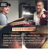 "Facts, Memes, and Pizza: GEEK  FACTS  FEIGE'S FAMOUS  Early in Deadpool (2016), Wade has an  altercation with a pizza delivery guy. The pizza  boxes he is delivering are marked ""FEIGE'S  FAMOUS"", a nod to Marvel President Kevin  Feige. Who knew this? -🤔 -Follow @deadpoolfacts for your daily Deadpool dose. -📽 @vancityreynolds 🙌 wadewilson mercwithamouth marvelnation deadpoolfacts deadpoolnation deadpool marvel deadpool2 antihero lolz lmaobruh hahaha lmfao heh hehe MarvelousJokes"