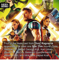 Chris Hemsworth, Facts, and Funny: GEEK  FACTS  Four of the male cast from Thor: Ragnarok  appeared in at least one Star Trek movie Chris  Hemsworth played George Kirk, Karl Urban  plaved Dr. McCov. Benedict Cumberbatch  played Khan, and ldris Elba plaved Krall I watched Thor: Ragnarok yesterday, and I am probably in the minority here but I didn't think it was great. Yes, it was funny. However, never really felt the stakes of the movie, or was particularly attached to any character. What did you think of Thor: Ragnarok? -- Must Follow 🍿 - @MovieFacts 🤓 - @GeekFacts 🤔 - @GeekQuote