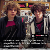 We know, we know... you knew this fact. However, some of our new followers may not know this one. 👌🏻 Follow @geekfacts @geekquote @geekfunny @geekfeeddotcom: Geek  Facts  g e e k f Evan Peters and Aaron Taylor-Johnson  played friends in Kick-Ass and have both  played Quicksilver. We know, we know... you knew this fact. However, some of our new followers may not know this one. 👌🏻 Follow @geekfacts @geekquote @geekfunny @geekfeeddotcom