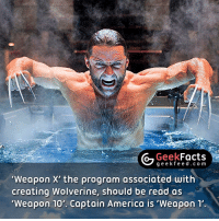 Memes, Wolverine, and X-Men: Geek  Facts  g e e k f Weapon X' the program associated with  creating Wolverine, should be read as  Weapon 10'. Captain America is 'Weapon 1' •Weapon 0 - Classified •Weapon I - Volunteer (Captain America, Project Rebirth) •Weapon II- A Squirrel with Wolverine's Adamantium skeleton, claws, intelligence and healing factor •Weapon III - Skinless Man •Weapon IV - Unnamed criminal •Weapon V - Unnamed criminal •Weapon VI - Unnamed criminal •Weapon VII - American soldier (Nuke-Project Homegrown) •Weapon VIII - A kidnapped mutant •Weapon IX - A kidnapped mutant (possibly John Howlett, Wolverine's older brother •Weapon X - Wolverine; he was cloned and in the 23rd attempt X-23 was made •Weapon XI - None-Deadpool in the film X-Men Origins: Wolverine •Weapon XII - The Huntsman •Weapon XIII - Fantomex •Weapon XIV - Stepford Cuckoos •Weapon XV - Ultimaton •Weapon XVI - Allgod Follow @geekfacts @geekquote @geekfeeddotcom