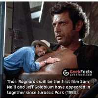 Idk if this is true i just love the pic: Geek  Facts  g eek fe e d .com  Thor: Ragnarok will be the first film Sam  Neill and Jeff Goldblum have appeared in  together since Jurassic Park (1993). Idk if this is true i just love the pic