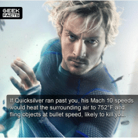 Facts, Life, and Memes: GEEK  FACTS  If Quicksilver ran past you, his Mach 10 speeds  would heat the surrounding air to 752 F and  fling objects at bullet speed, likely to kill you In short, if he tried to save your life he would like melt you, or maim you. 🤔 Who's your favorite Quicksilver? -- Must Follow 🎥 - @MovieFacts 🤓 - @GeekFacts 🤔 - @GeekQuote 😎 - @GeekFeedDotCom