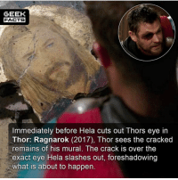 Facts, Memes, and Movies: GEEK  FACTS  Immediately before Hela cuts out Thors eye in  Thor: Ragnarok (2017), Thor sees the cracked  mains of his mural. The crack is  re over the  exact eye Hela slashes out, foreshadowing  what is about to happen. For those would missed it the first time around. Where does Thor: Ragnarok rank in the MCU movies for you? I'd say mid-tier. Thoughts? Comment below. 👇🏻 -- Must Follow 🍿 - @MovieFacts 🤓 - @GeekFacts 🤔 - @GeekQuote 🍩 - @GrubFacts