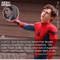 "A Dream, Facts, and Memes: GEEK  FACTS  In 2013, Tom Holland was asked if he fancied  playing a superhero, Holland answered, ""Oh,  yeah. Yeah, yeah. I dunno, what kind of superhero  would I want to play? Maybe Spider-Man, in like  ten years time, maybe. Source: Tom Holland Fans/YouTube Terrifying how eloquent Tom Holland is at such a young age. Always nice to see when somebody fulfils a dream too. I have this feeling we're getting the Far From Home trailer tomorrow. Thoughts? ••• Turn on notifications + Follow: 🍿 - @MovieFacts 🤓 - @GeekFacts 🤔 - @GeekQuote"