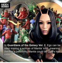 Question fellow geeks. Mantis DID say she was the last of her kind in the movie right?? Thoughts? Comment below.👌🏻 --Must Follow 🍩 - @GrubFacts 🍿 - @MovieFacts 🤓 - @GeekFacts 🤔 - @GeekQuote ✈️ - @TripFacts: GEEK  FACTS  In Guardians of the Galaxy Vol. 2, Ego can be  seen kissing a woman of Mantis' kind, meaning  there is a possibility Mantis could be Quill's half  sisten Question fellow geeks. Mantis DID say she was the last of her kind in the movie right?? Thoughts? Comment below.👌🏻 --Must Follow 🍩 - @GrubFacts 🍿 - @MovieFacts 🤓 - @GeekFacts 🤔 - @GeekQuote ✈️ - @TripFacts