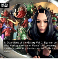 Repost for those that missed it.Question fellow geeks. Mantis DID say she was the last of her kind in the movie right?? Thoughts? Comment below.👌🏻 --Must Follow 🍩 - @GrubFacts 🍿 - @MovieFacts 🤓 - @GeekFacts 🤔 - @GeekQuote: GEEK  FACTS  In Guardians of the Galaxy Vol. 2, Ego can be  seen kissing a woman ot Mantis kind, meaning  there is a possibility Mantis could be Quill's half  sister Repost for those that missed it.Question fellow geeks. Mantis DID say she was the last of her kind in the movie right?? Thoughts? Comment below.👌🏻 --Must Follow 🍩 - @GrubFacts 🍿 - @MovieFacts 🤓 - @GeekFacts 🤔 - @GeekQuote