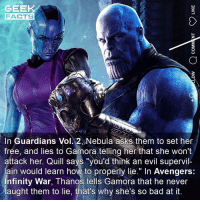 "Bad, Facts, and Memes: GEEK  FACTS  In Guardians Vol. 2 Nebula asks them to set her  frée, and lies to Gamora telling her that she won't  attack her. Quill says ""you'd think an evil supervil-  ain would learn how to properly lie."" In Avengers:  nfinity War, Thanos tells Gamora that he never  taught them to lie, that's why she's so bad at it. Details, details. What's your favourite superhero movie of 2018? Please share below. 👇🏻 ••• Turn on notifications + Follow: 🍿 - @MovieFacts 🤓 - @GeekFacts 🤔 - @GeekQuote"