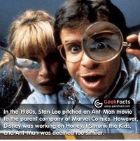 Disney, Facts, and Honey, I Shrunk the Kids: Geek  Facts  In the 1980s, Stan Lee www.geekfeed.com  pitched an Ant-Man movie  to the parent company of Marvel Comics. However,  Disney was working on Honey, I Shrunk the Kids,  and Ant-Man was deemed too similar. Some hilarious and brilliant moments of Ant-Man. However, I can't understand when people say it's their favorite Marvel movie. It's one of the weaker ones? Thoughts? -- Must follow 🤓 - @GeekFacts 🤔 - @GeekQuote 😎 - @GeekFeedDotCom