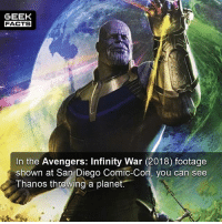 Facts, Memes, and Avengers: GEEK  FACTS  In the Avengers: Infinity War (2018) footage  shown at San Diego Comic-Con, you can see  Thanos throwing a planet. This trailer is supposed to be epic. When do you think it will be released? -- Must Follow 🎥 - @MovieFacts 🤓 - @GeekFacts 🤔 - @GeekQuote 😎 - @GeekFeedDotCom
