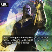 This trailer is supposed to be epic. When do you think it will be released? -- Must Follow 🎥 - @MovieFacts 🤓 - @GeekFacts 🤔 - @GeekQuote 😎 - @GeekFeedDotCom: GEEK  FACTS  In the Avengers: Infinity War (2018) footage  shown at San Diego Comic-Con, vou can see  Thanos throwing a planet. This trailer is supposed to be epic. When do you think it will be released? -- Must Follow 🎥 - @MovieFacts 🤓 - @GeekFacts 🤔 - @GeekQuote 😎 - @GeekFeedDotCom