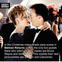 Batman Returns is so underrated. It's such a brilliant film. I would even rank it about Batman (1989). I know, controversial! But Batman 89 hasn't aged well at all. -- Must Follow 🎥 - @MovieFacts 🤓 - @GeekFacts 🤔 - @GeekQuote 😎 - @GeekFeedDotCom: GEEK  FACTS  In the Christmas masquerade party scene in  Batman Returns (1992) the only two guests  there who aren't wearing masks are Bruce  Wayne and Selina Kyle. This implies their real  personalities are Batman and Catwoman Batman Returns is so underrated. It's such a brilliant film. I would even rank it about Batman (1989). I know, controversial! But Batman 89 hasn't aged well at all. -- Must Follow 🎥 - @MovieFacts 🤓 - @GeekFacts 🤔 - @GeekQuote 😎 - @GeekFeedDotCom