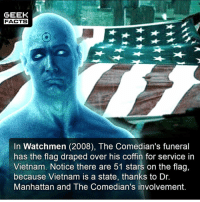 Watchmen is by far Snyder's best movie for me. What do you think of Snyder? And what's his best movie? Comment below.👌🏻 --Must Follow 🍿 - @MovieFacts 🤓 - @GeekFacts 🤔 - @GeekQuote: GEEK  FACTS  In Watchmen (2008), The Comedian's funeral  has the flag draped over his coffin for service in  Vietnam. Notice there are 51 stars on the flag,  because Vietnam is a state, thanks to Dr  Manhattan and The Comedian's involvement. Watchmen is by far Snyder's best movie for me. What do you think of Snyder? And what's his best movie? Comment below.👌🏻 --Must Follow 🍿 - @MovieFacts 🤓 - @GeekFacts 🤔 - @GeekQuote