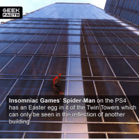 Easter, Facts, and Memes: GEEK  FACTS  Insomniac Games' Spider-Man on the PS4  has an Easter egg in it of the Twin Towers which  can onlv/be seen in the reflection of another  buildin That's a real nice touch, and delicate in its execution. How are you all finding the game so far? Have you noticed this? What's been your favourite part? Comment below.👌🏻 ••• Turn on notifications + Follow: 🍩 - @GrubFacts 🍿 - @MovieFacts 🤓 - @GeekFacts 🤔 - @GeekQuote ✈️ - @TripFacts