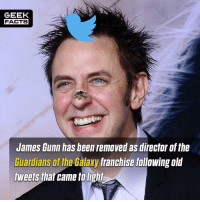 I like James Gunn, but you know what? He's always incredibly righteous on Twitter. Just strange, after you read all of those tweets. Proper dumb things to write. Comment below.👌🏻 --Must Follow 🍩 - @GrubFacts 🍿 - @MovieFacts 🤓 - @GeekFacts 🤔 - @GeekQuote ✈️ - @TripFacts: GEEK  FACTS  James Gunn has been removed as director of the  Buartdians af the Galaxy franchise follwing old  tweets that came to light I like James Gunn, but you know what? He's always incredibly righteous on Twitter. Just strange, after you read all of those tweets. Proper dumb things to write. Comment below.👌🏻 --Must Follow 🍩 - @GrubFacts 🍿 - @MovieFacts 🤓 - @GeekFacts 🤔 - @GeekQuote ✈️ - @TripFacts