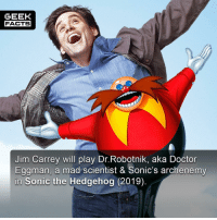 "Doctor, Facts, and Jim Carrey: GEEK  FACTS  Jim Carrey will play Dr.Robotnik, aka Doctor  Eggman, a mad scientist & Sonic's archenemy  Sonic the Hedgehog (2019) He is reportedly going to be live-action. Personally, I love Jim Carrey. I think his so-called ""weirdness"" is overplayed in the press. When you have achieved what this man has achieved and lived a life full of abundance, you're bound to come out the other side a lot deeper and wiser. He's a genius. Plain and simple. Thoughts? Comment below.👌🏻 --Must Follow 🍩 - @GrubFacts 🍿 - @MovieFacts 🤓 - @GeekFacts 🤔 - @GeekQuote"