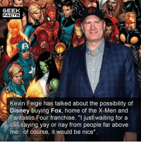 """Disney, Facts, and  Fantastic Four: GEEK  FACTS  Kevin Feige has talked about the possibility of  Disney buying Fox, home of the X-Men and  Fantastic Four franchise. """"I just waiting for a  call saying yay or nay from people far above  me.of course, it would be nice Who would be your fan cast for the MCU's X-Men and Fantastic Four? Comment below.👌🏻 --Must Follow 🍩 - @GrubFacts 🍿 - @MovieFacts 🤓 - @GeekFacts 🤔 - @GeekQuote"""