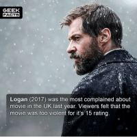"Beautiful, Facts, and Memes: GEEK  FACTS  Logan (2017) was the most complained about  movie in the UK last year. Viewers felt that the  movie was too violent for it's 15 rating I usually manipulate the photo in some way with my facts, but this photo is just too beautiful to deface. Incidentally, a ""15 rating"" in the UK means people aged 15 or over can only see the movie. Do you think they were right to complain? It is pretty violent. Comment below.👌🏻 --Must Follow 🍩 - @GrubFacts 🍿 - @MovieFacts 🤓 - @GeekFacts 🤔 - @GeekQuote ✈️ - @TripFacts"