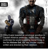 America, Chris Evans, and Facts: GEEK  FACTS  OC  Chris Evans tweeted an emotional goodbye to  Captain America yesterday. Hours later, it was  confirmed he would be joining Daniel Craig in  the film Knives Out, the new murder mystery  written and directed by Rian Johnson. I seem to recall before Infinity War that it was the end of his contract coming up. I think he wants to turn his hand to directing. I don't think he's as important to the MCU as RDJ. Do you think he'll be replaced? Comment below.👌🏻 ••• Turn on notifications + Follow: 🍩 - @GrubFacts 🍿 - @MovieFacts 🤓 - @GeekFacts 🤔 - @GeekQuote ✈️ - @TripFacts