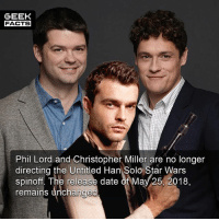 """Facts, Han Solo, and Memes: GEEK  FACTS  Phil Lord and Christopher Miller are no longer  directing the Untitled Han Solo Star Wars  The release date of May 25, 2018,  remains unchanged """"Phil Lord and Christopher Miller are talented filmmakers who have assembled an incredible cast and crew, but it's become clear that we had different creative visions on this film, and we've decided to part ways. A new director will be announced soon,"""" Kathleen Kennedy, president of Lucasfilm, said Tuesday in a statement --Must Follow 🎥 - @MovieFacts 🤓 - @GeekFacts 🤔 - @GeekQuote 😎 - @GeekFeedDotCom"""