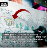"Facts, Memes, and Wolverine: GEEK  FACTS  PRISONER  Z4L61  In Deadpool 2 (2018) there's a drawing of  Wolverine tagged ""Prisoner 24601"" that's Jean  Valjean's prisoner number in Les Miserables  (2012) also played by Hugh Jackman. Did you notice this detail in Deadpool 2? Which Deadpool movie do you prefer? Comment below.👌🏻 ••• Turn on notifications + Follow: 🍩 - @GrubFacts 🍿 - @MovieFacts 🤓 - @GeekFacts 🤔 - @GeekQuote ✈️ - @TripFacts"
