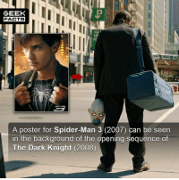 Facts, Friends, and Love: GEEK  FACTS  SE  A poster for Spider-Man 3 (2007) can be seen  in the background of the opening sequence of  The Dark Knight (2008) This fact has been about for, well, 10 years. However, I've never posted it before on the account, and I just love how coincidental it is. I wonder if any of the crew realised it, or even cared? In any case, you can tell your friends that technically Spidey is in The Dark Knight. Comment below.👌🏻 --Must Follow 🍩 - @GrubFacts 🍿 - @MovieFacts 🤓 - @GeekFacts 🤔 - @GeekQuote ✈️ - @TripFacts