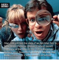 """Disney, Facts, and Honey, I Shrunk the Kids: GEEK  FACTS  Stan Lee pitched the idea of an Ant-Man film to  New World Pictures (Marvel Comics parent  company at the time) in the 1980s.  However,  Disney were developing Honey, I Shrunk the  Kids (1989), and it was deemed to similar Excuse typo """"too"""". Some hilarious and brilliant moments of Ant-Man. However, I can't understand when people say it's their favorite Marvel movie. It's one of the weaker ones? Thoughts? --Must Follow 🎥 - @MovieFacts 🤓 - @GeekFacts 🤔 - @GeekQuote 😎 - @GeekFeedDotCom"""