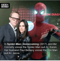 Facts, Iron Man, and Memes: GEEK  FACTS  STEM DIAGON  SYSTEM DIAGONTIC  DIAGONTI  IAGONTI  SEM DIAG  AGONTICS  AGONTICS  AGONTICS  CS  In Spider-Man: Homecoming (2017) Jennifer  Connelly voices the Spider-Man suit Al, Karen.  Her husband Paul Bettany voiced the Iron Man  suit Al, Jarvis It's all connected. So, what did everyone think of Spider-Man: Homecoming? Rate out of 10 below. -- Must Follow 🎥 - @MovieFacts 🤓 - @GeekFacts 🤔 - @GeekQuote 😎 - @GeekFeedDotCom
