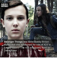 Facts, Memes, and Happy: GEEK  FACTS  Stranger Things star Millie Bobby Brown  stated that she auditioned for role of X23 in  Logan 2017) The role eventually went to  Dafne Keen. Were you happy with the casting of X23? What would you rate Logan out of 10? --Must Follow 🎥 - @MovieFacts 🤓 - @GeekFacts 🤔 - @GeekQuote 😎 - @GeekFeedDotCom